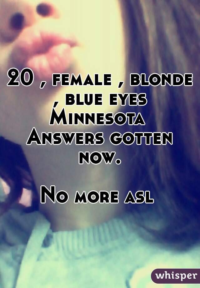 20 , female , blonde , blue eyes  Minnesota  Answers gotten now.   No more asl
