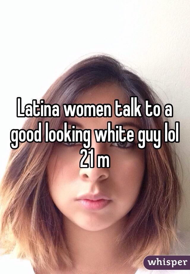 Latina women talk to a good looking white guy lol 21 m