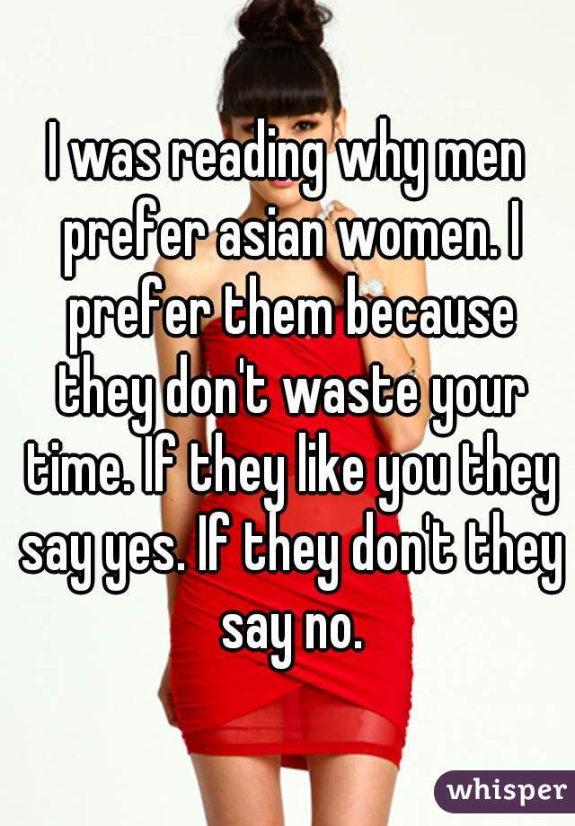 I was reading why men prefer asian women. I prefer them because they don't waste your time. If they like you they say yes. If they don't they say no.