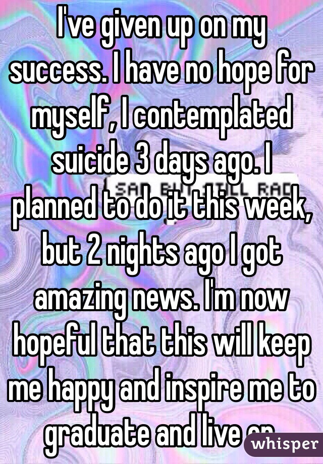 I've given up on my success. I have no hope for myself, I contemplated suicide 3 days ago. I planned to do it this week, but 2 nights ago I got amazing news. I'm now hopeful that this will keep me happy and inspire me to graduate and live on.