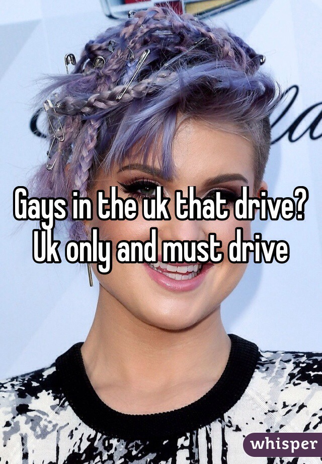 Gays in the uk that drive? Uk only and must drive