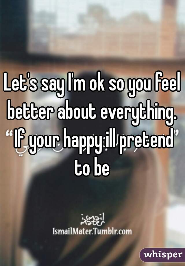 Let's say I'm ok so you feel better about everything.  If your happy ill pretend to be