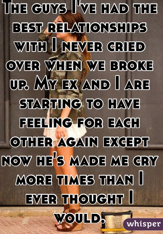 The guys I've had the best relationships with I never cried over when we broke up. My ex and I are starting to have feeling for each other again except now he's made me cry more times than I ever thought I would.