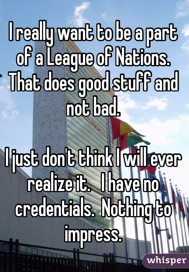 I really want to be a part of a League of Nations. That does good stuff and not bad.   I just don't think I will ever realize it.   I have no credentials.  Nothing to impress.