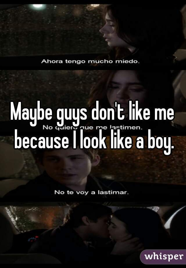 Maybe guys don't like me because I look like a boy.