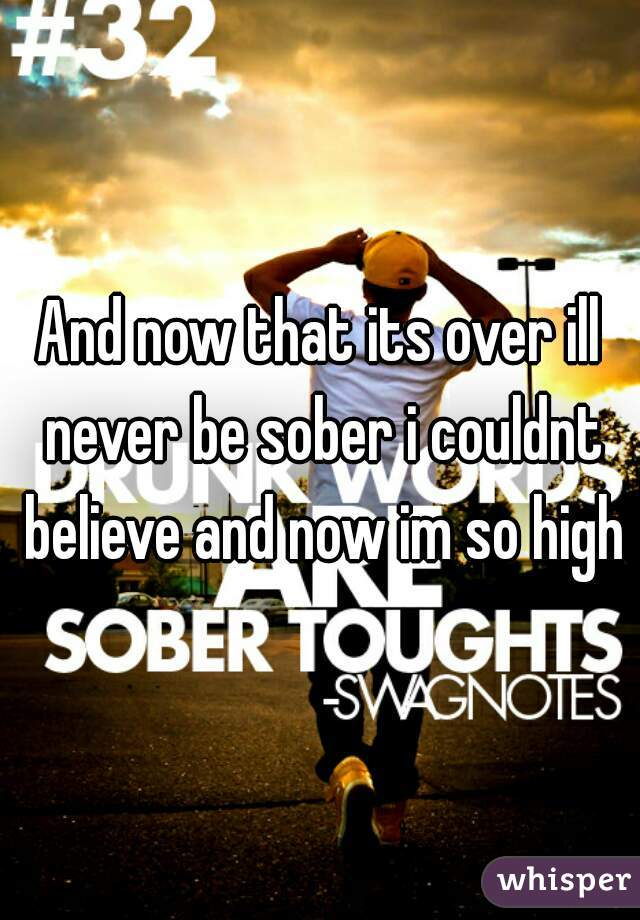 And now that its over ill never be sober i couldnt believe and now im so high