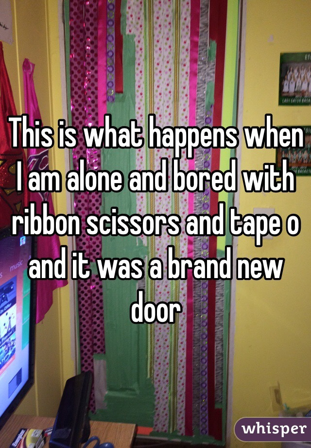 This is what happens when I am alone and bored with ribbon scissors and tape o and it was a brand new door
