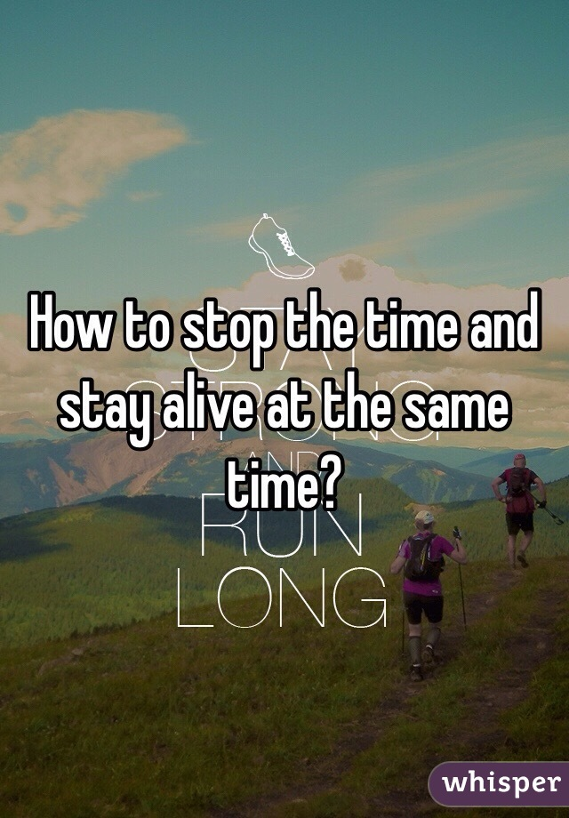 How to stop the time and stay alive at the same time?