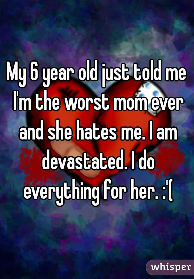 My 6 year old just told me I'm the worst mom ever and she hates me. I am devastated. I do everything for her. :'(