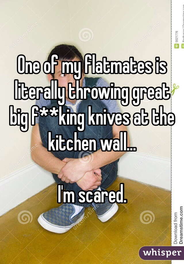 One of my flatmates is literally throwing great big f**king knives at the kitchen wall...  I'm scared.