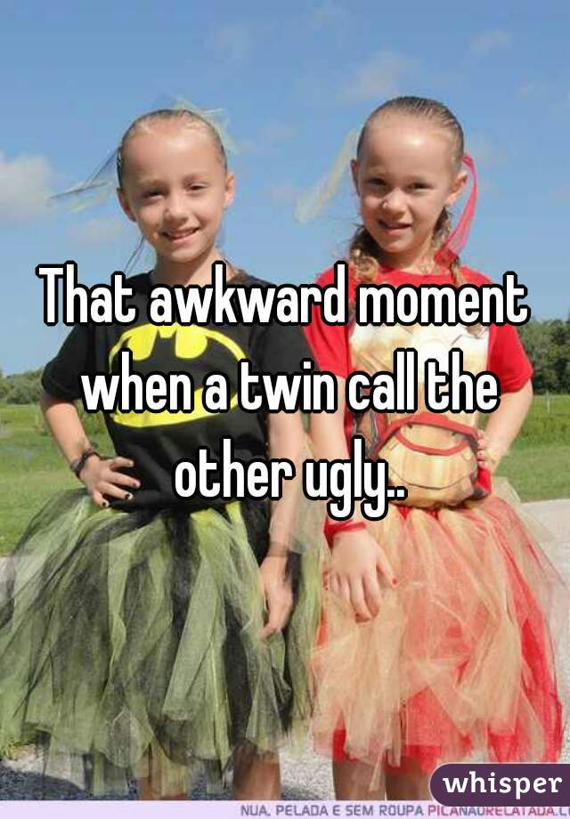 That awkward moment when a twin call the other ugly..
