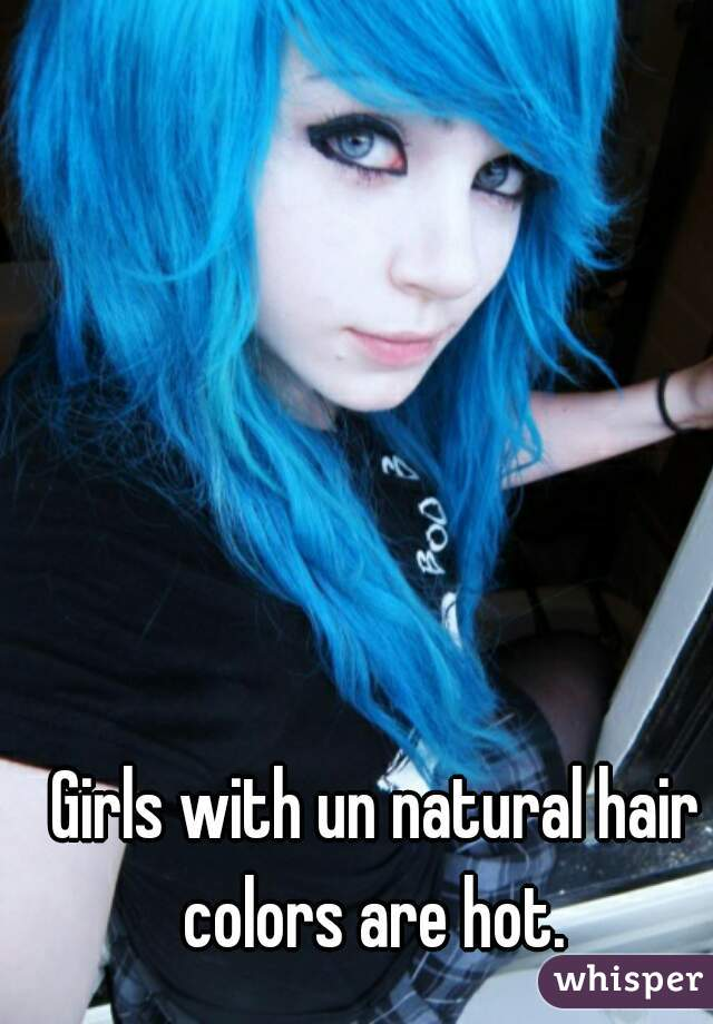 Girls with un natural hair colors are hot.