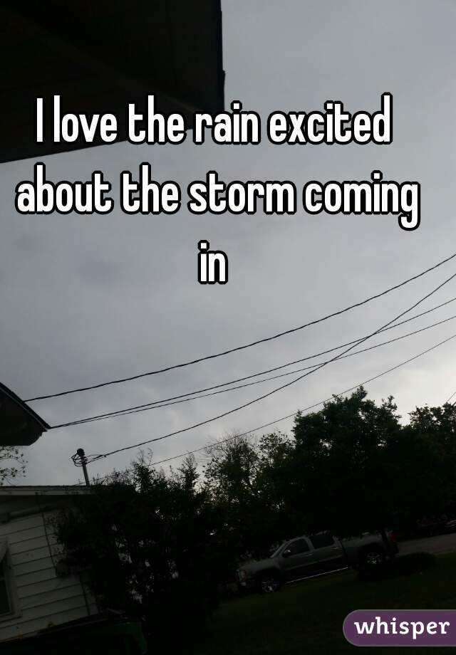 I love the rain excited about the storm coming in