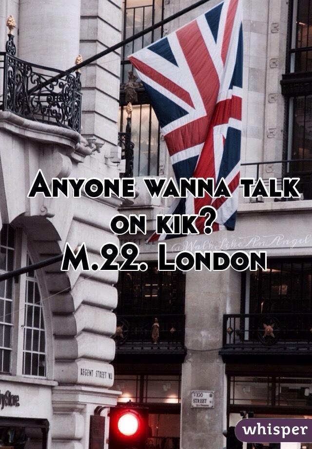 Anyone wanna talk on kik? M.22. London