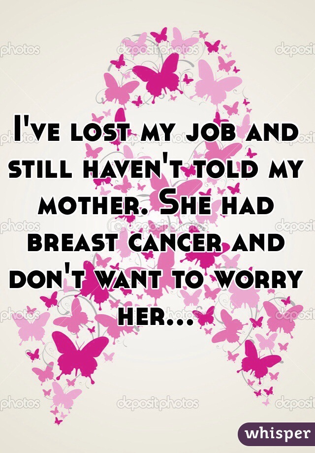 I've lost my job and still haven't told my mother. She had breast cancer and don't want to worry her...