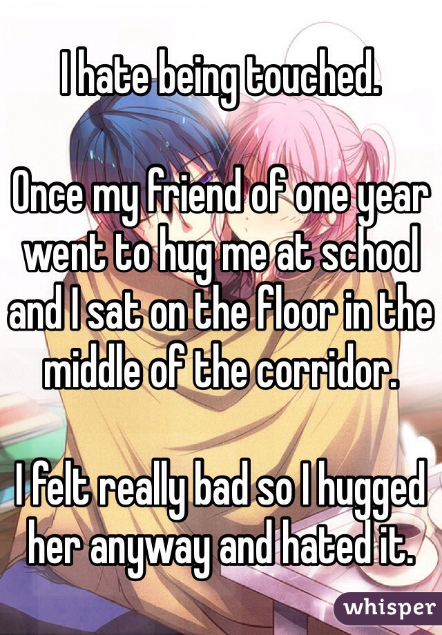 I hate being touched.  Once my friend of one year went to hug me at school and I sat on the floor in the middle of the corridor.  I felt really bad so I hugged her anyway and hated it.