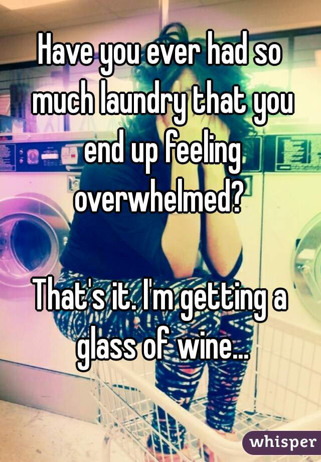 Have you ever had so much laundry that you end up feeling overwhelmed?   That's it. I'm getting a glass of wine...