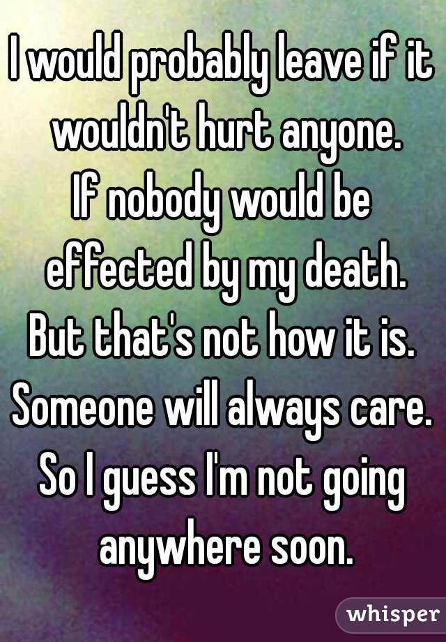 I would probably leave if it wouldn't hurt anyone. If nobody would be effected by my death. But that's not how it is. Someone will always care. So I guess I'm not going anywhere soon.