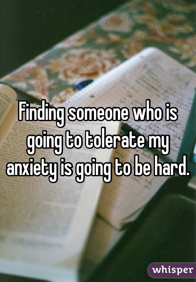 Finding someone who is going to tolerate my anxiety is going to be hard.
