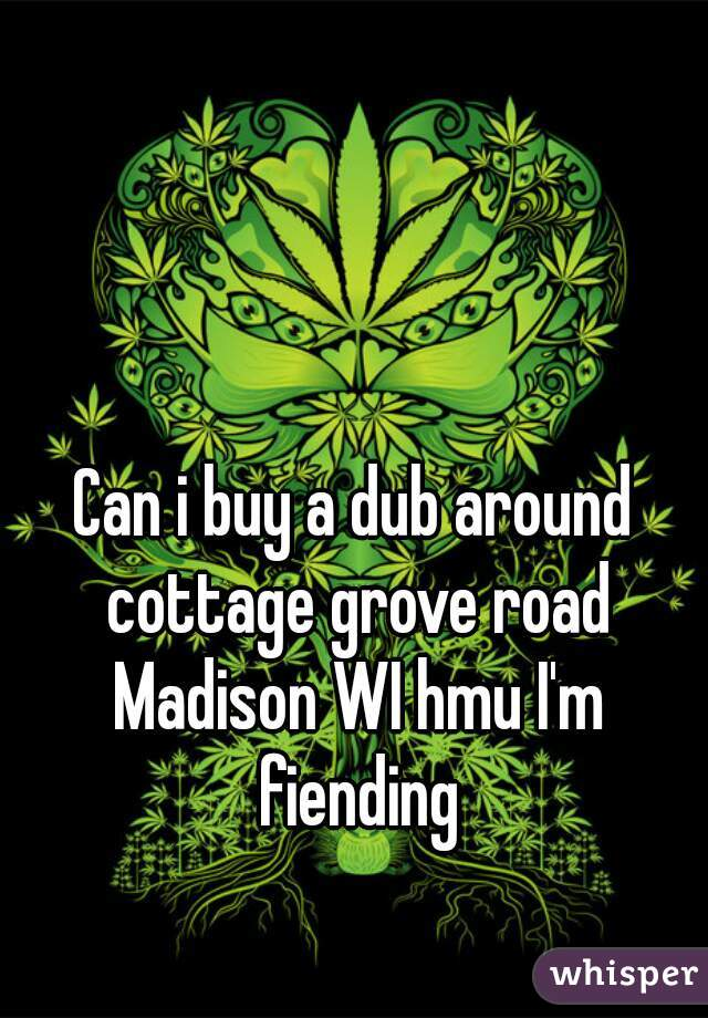 Can i buy a dub around cottage grove road Madison WI hmu I'm fiending