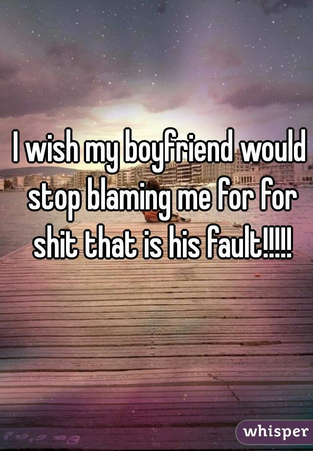 I wish my boyfriend would stop blaming me for for shit that is his fault!!!!!