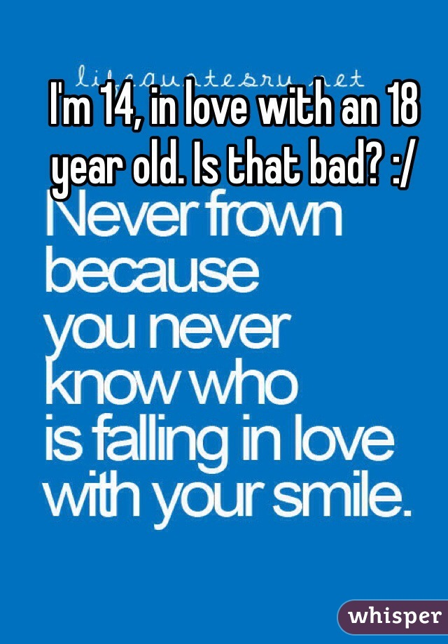 I'm 14, in love with an 18 year old. Is that bad? :/