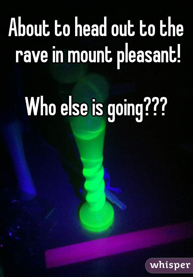 About to head out to the rave in mount pleasant!  Who else is going???