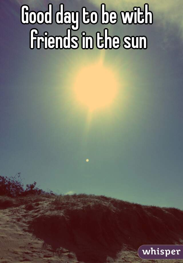 Good day to be with friends in the sun