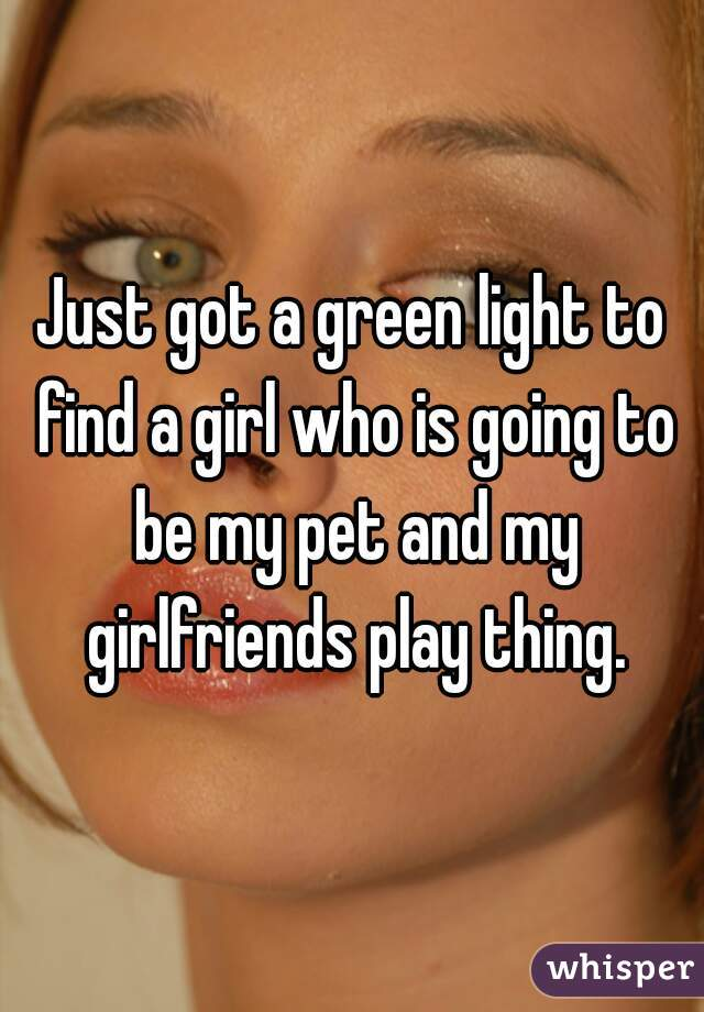 Just got a green light to find a girl who is going to be my pet and my girlfriends play thing.