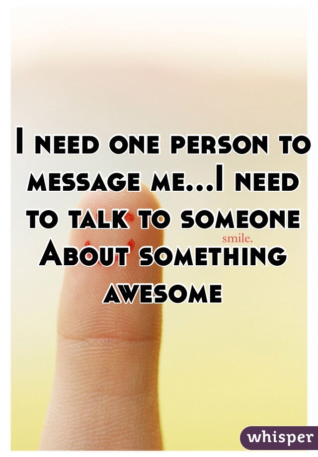 I need one person to message me...I need to talk to someone About something awesome
