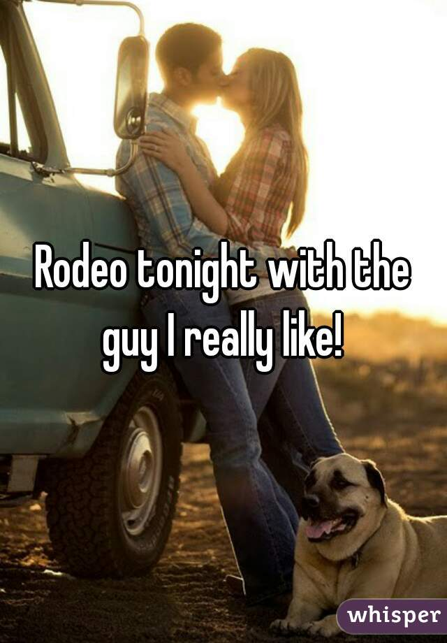 Rodeo tonight with the guy I really like!