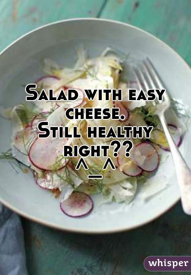 Salad with easy cheese.  Still healthy right?? ^_^