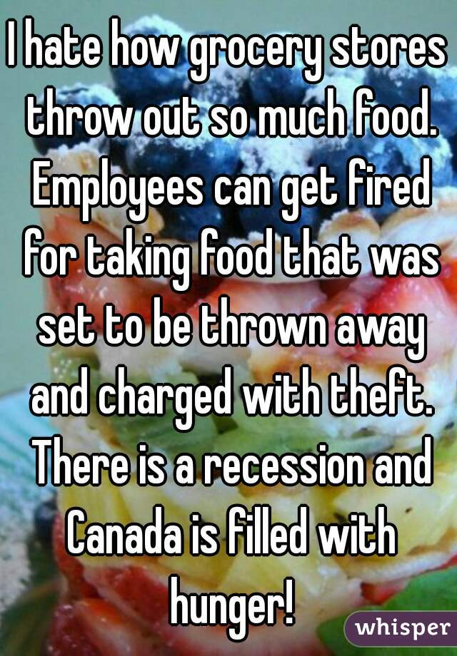 I hate how grocery stores throw out so much food. Employees can get fired for taking food that was set to be thrown away and charged with theft. There is a recession and Canada is filled with hunger!