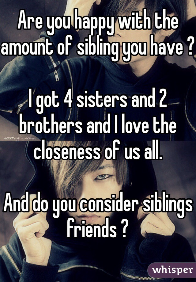 Are you happy with the amount of sibling you have ?  I got 4 sisters and 2 brothers and I love the closeness of us all.   And do you consider siblings friends ?