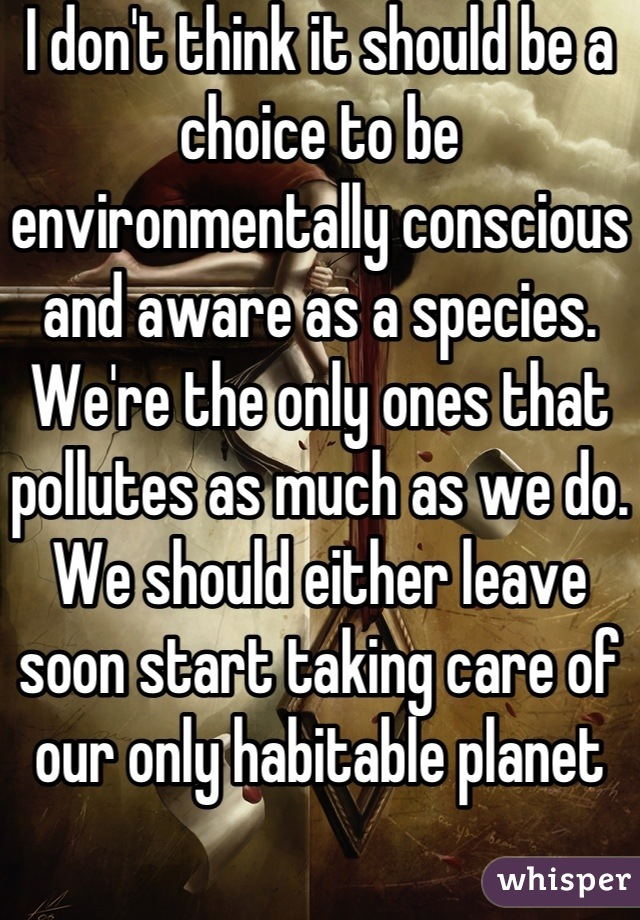 I don't think it should be a choice to be environmentally conscious and aware as a species. We're the only ones that pollutes as much as we do. We should either leave soon start taking care of our only habitable planet