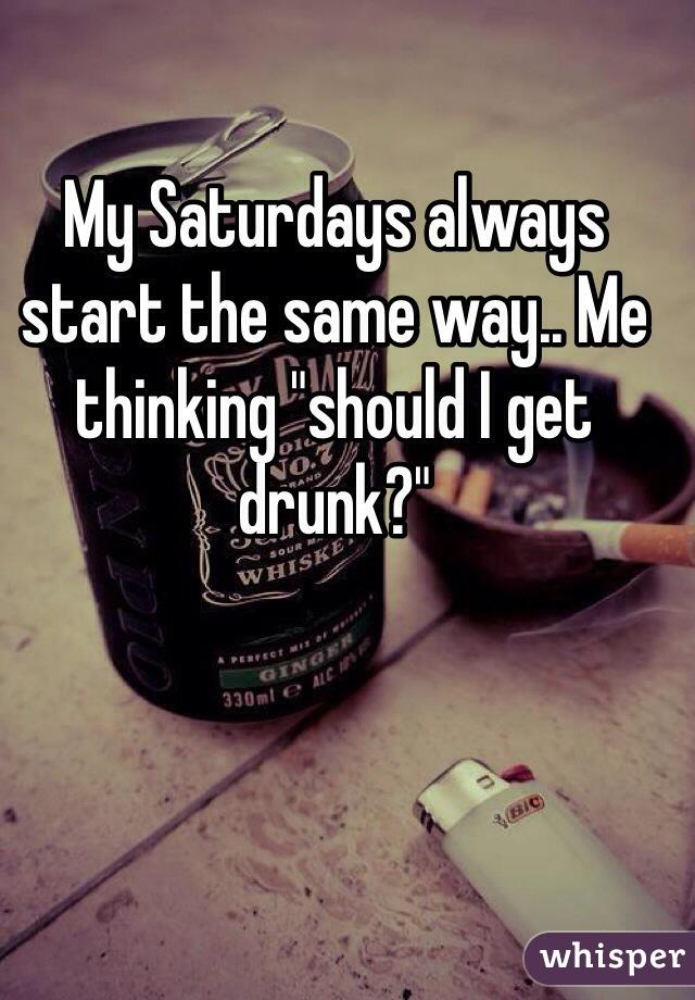 "My Saturdays always start the same way.. Me thinking ""should I get drunk?"""