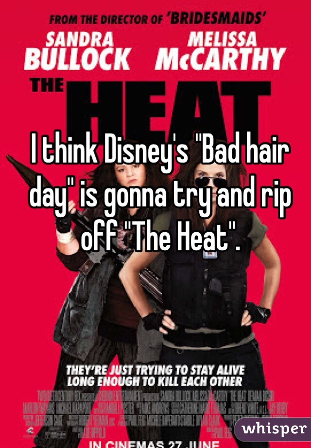 """I think Disney's """"Bad hair day"""" is gonna try and rip off """"The Heat""""."""