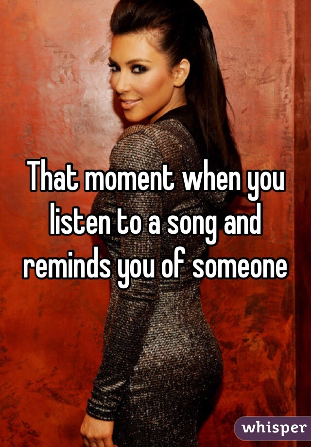 That moment when you listen to a song and reminds you of someone