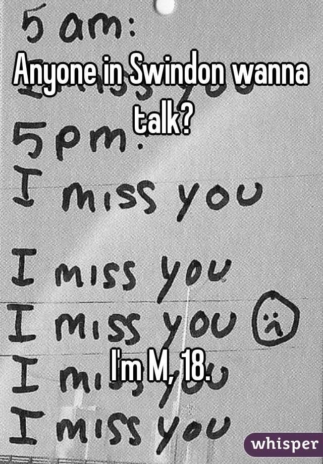Anyone in Swindon wanna talk?     I'm M, 18.