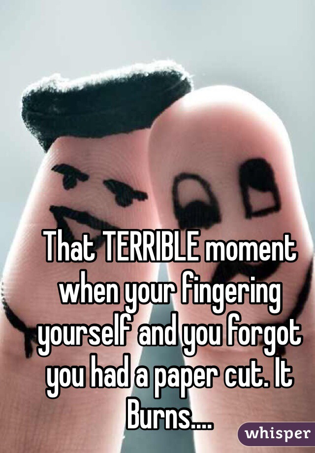 That TERRIBLE moment when your fingering yourself and you forgot you had a paper cut. It Burns....
