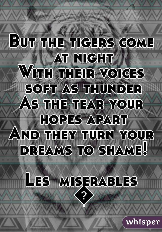 But the tigers come at night With their voices soft as thunder As the tear your hopes apart And they turn your dreams to shame!  Les  miserables 😍