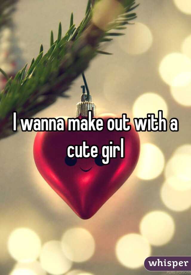 I wanna make out with a cute girl