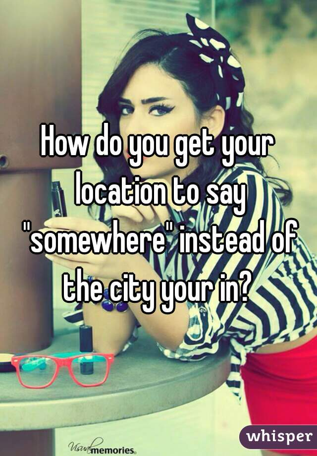 """How do you get your location to say """"somewhere"""" instead of the city your in?"""