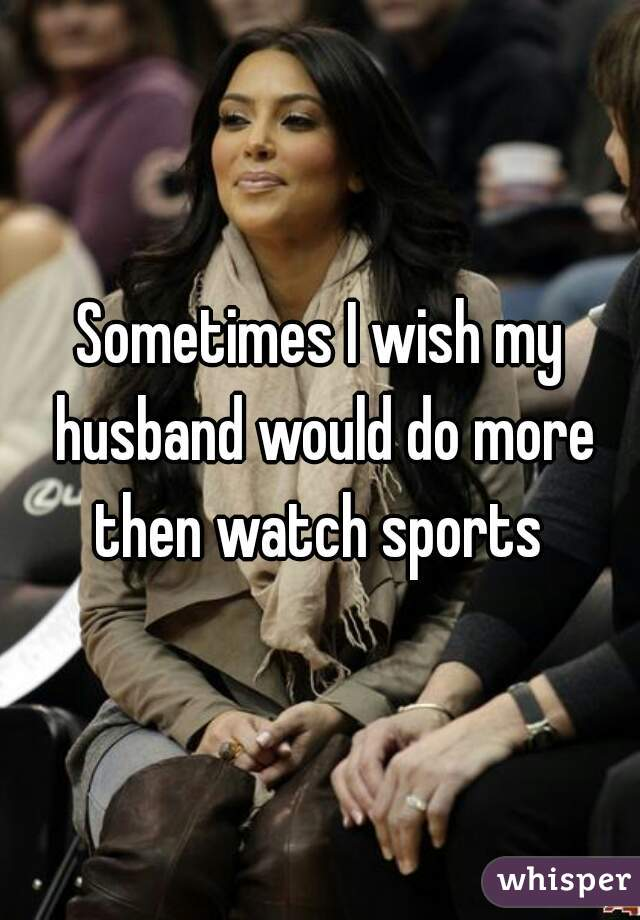 Sometimes I wish my husband would do more then watch sports