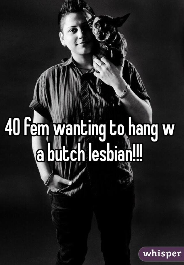 40 fem wanting to hang w a butch lesbian!!!