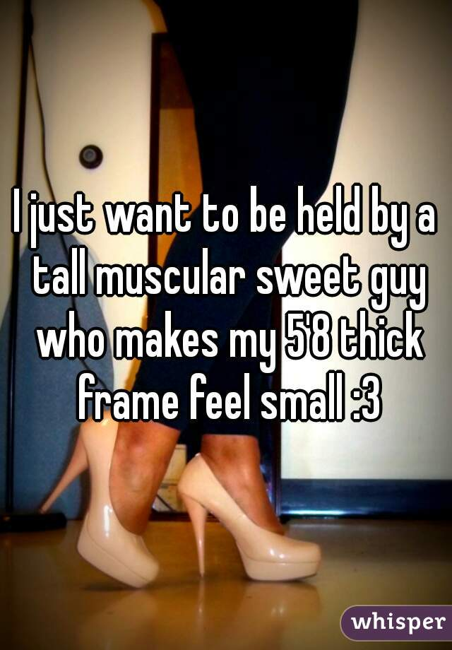 I just want to be held by a tall muscular sweet guy who makes my 5'8 thick frame feel small :3