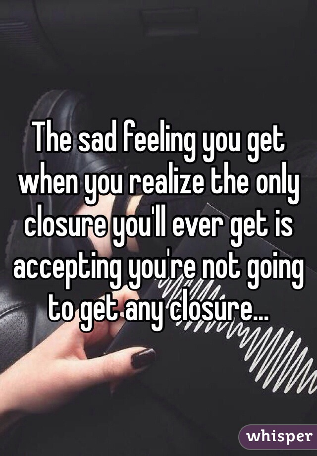 The sad feeling you get when you realize the only closure you'll ever get is accepting you're not going to get any closure...