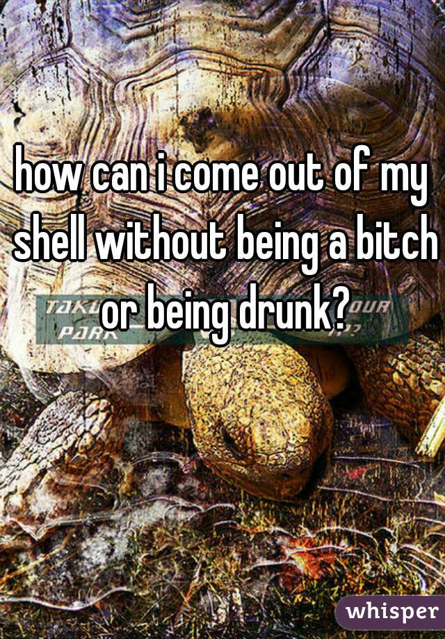 how can i come out of my shell without being a bitch or being drunk?