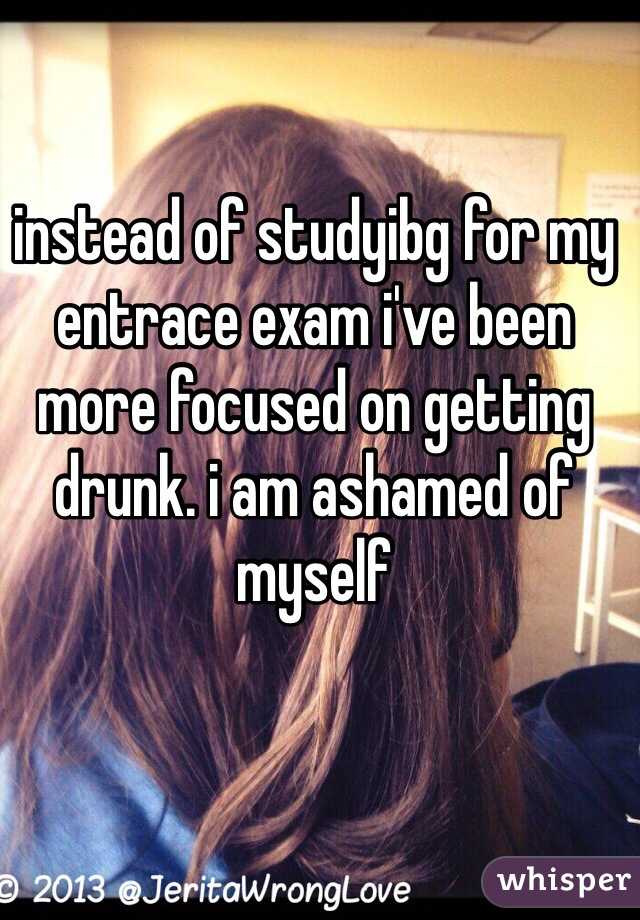 instead of studyibg for my entrace exam i've been more focused on getting drunk. i am ashamed of myself
