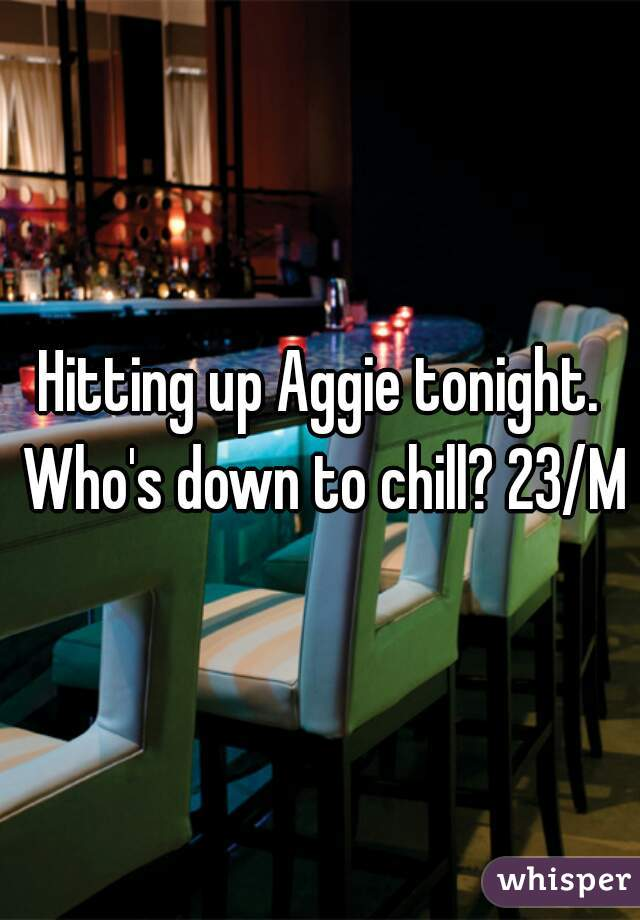Hitting up Aggie tonight. Who's down to chill? 23/M